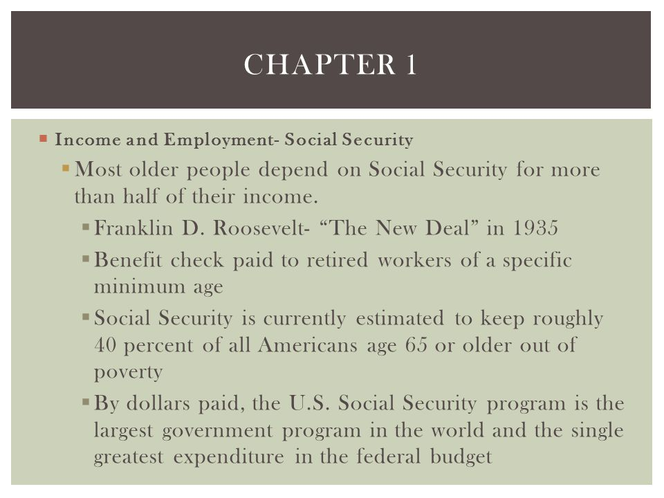 Chapter 1 Income and Employment- Social Security. Most older people depend on Social Security for more than half of their income.