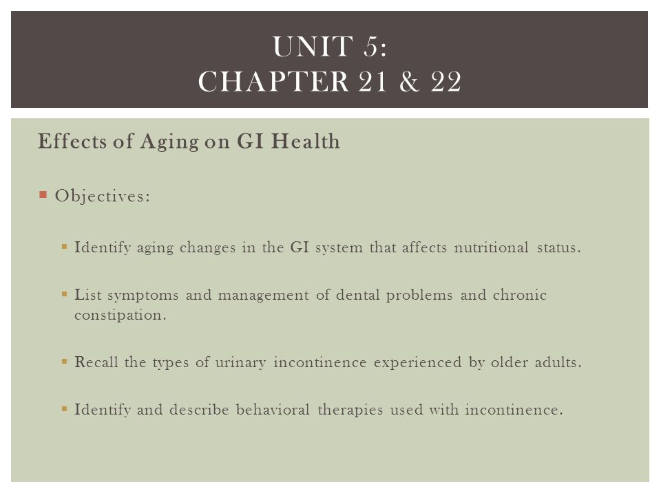 Unit 5: chapter 21 & 22 Effects of Aging on GI Health Objectives: