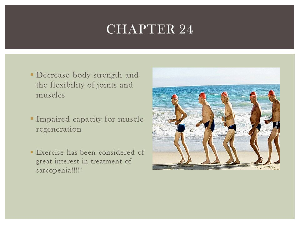 Chapter 24 Decrease body strength and the flexibility of joints and muscles. Impaired capacity for muscle regeneration.