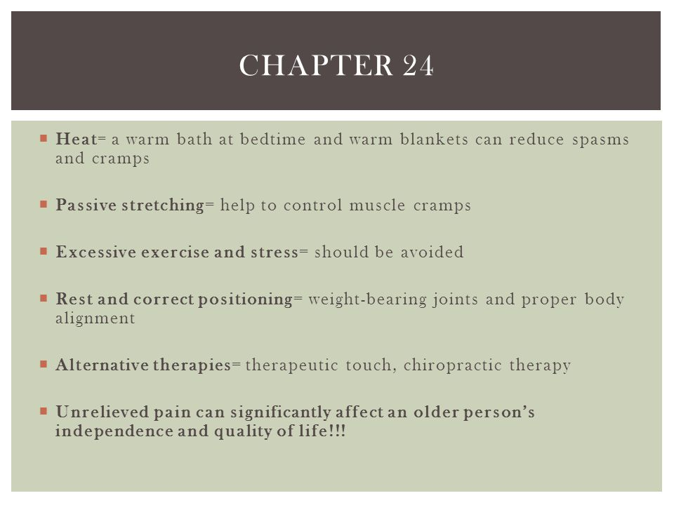Chapter 24 Heat= a warm bath at bedtime and warm blankets can reduce spasms and cramps. Passive stretching= help to control muscle cramps.