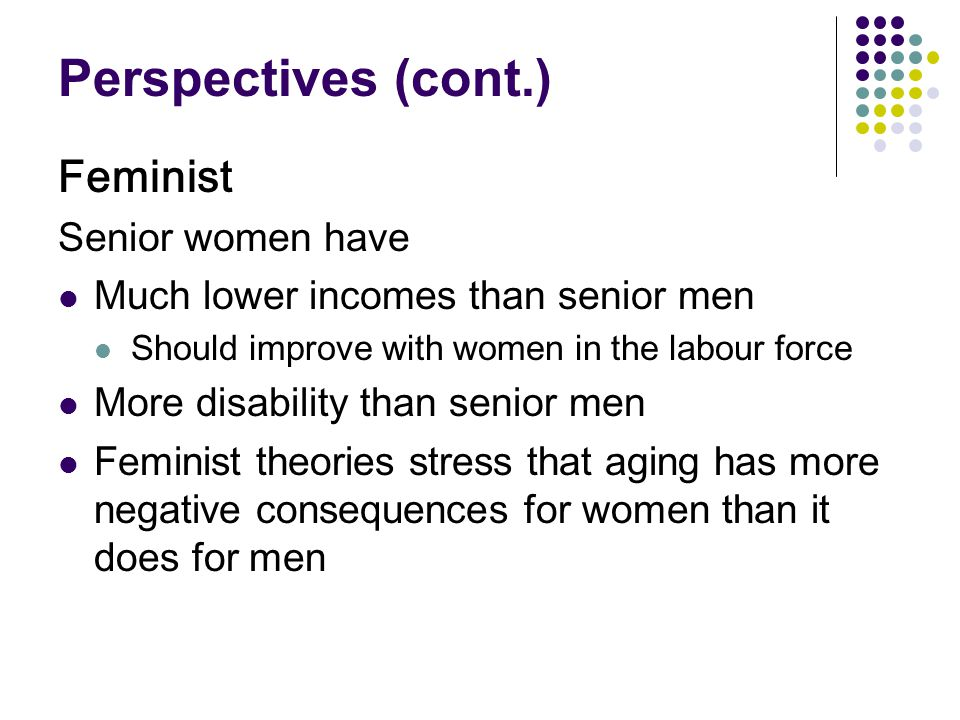 Perspectives (cont.) Feminist Senior women have