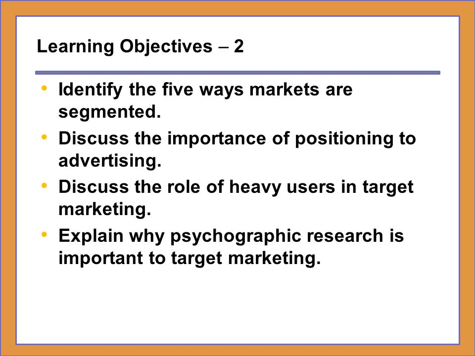 Learning Objectives – 2 Identify the five ways markets are segmented. Discuss the importance of positioning to advertising.