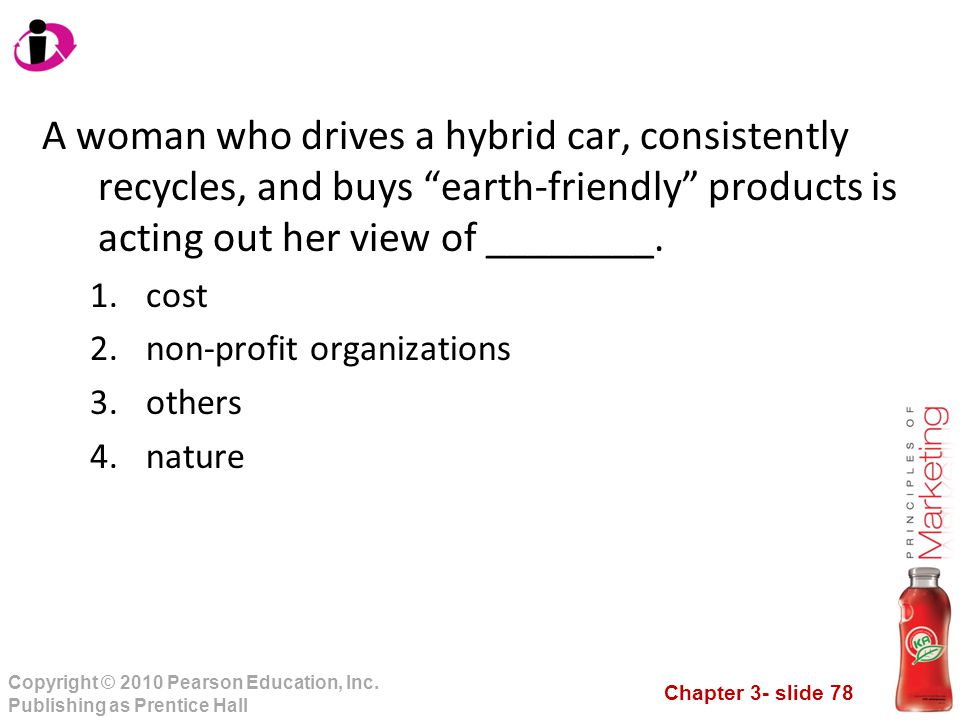 A woman who drives a hybrid car, consistently recycles, and buys earth-friendly products is acting out her view of ________.