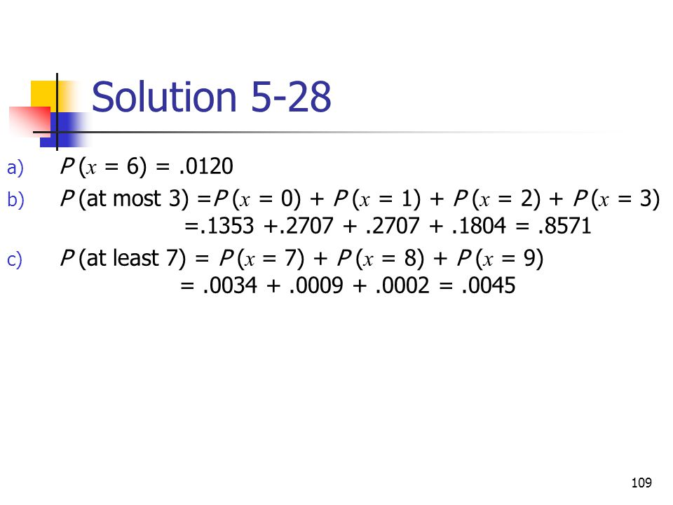Solution 5-28 P (x = 6) = .0120. P (at most 3) =P (x = 0) + P (x = 1) + P (x = 2) + P (x = 3) =.1353 +.2707 + .2707 + .1804 = .8571.