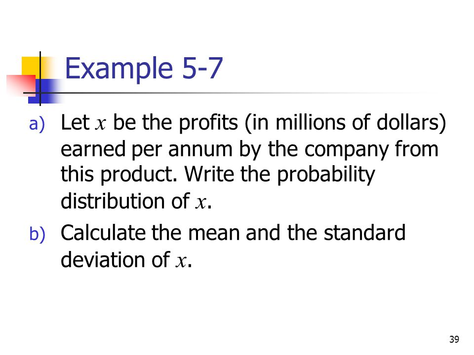 Example 5-7 Let x be the profits (in millions of dollars) earned per annum by the company from this product. Write the probability distribution of x.
