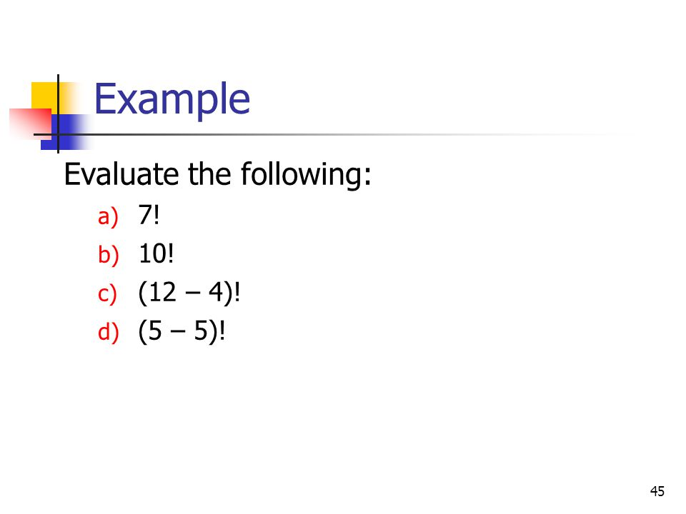 Example Evaluate the following: 7! 10! (12 – 4)! (5 – 5)!