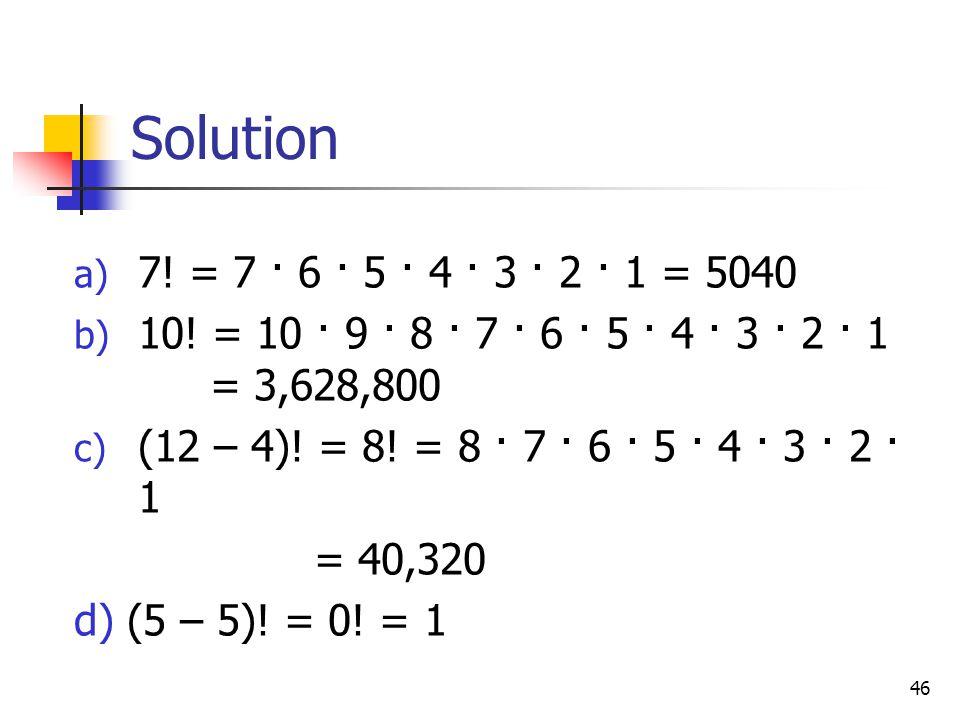 Solution 7! = 7 · 6 · 5 · 4 · 3 · 2 · 1 = 5040. 10! = 10 · 9 · 8 · 7 · 6 · 5 · 4 · 3 · 2 · 1 = 3,628,800.