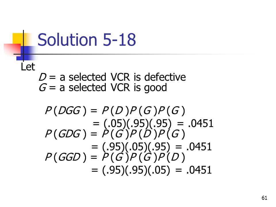 Solution 5-18 Let D = a selected VCR is defective G = a selected VCR is good. P (DGG ) = P (D )P (G )P (G )