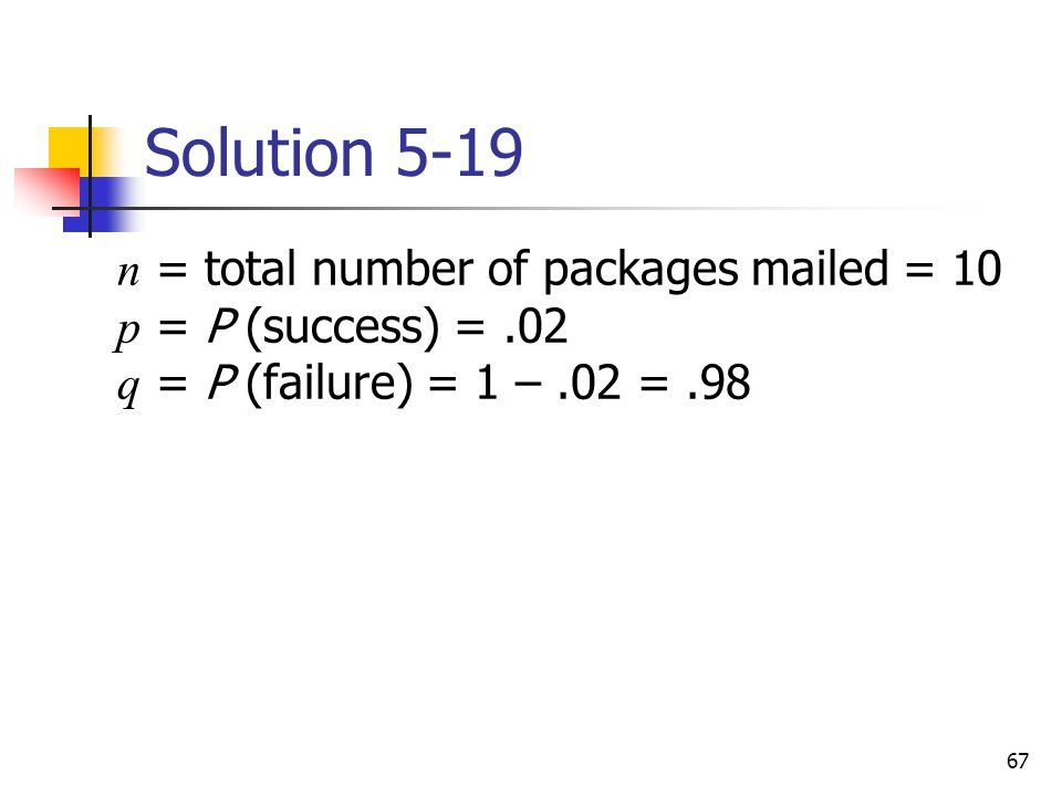 Solution 5-19 n = total number of packages mailed = 10 p = P (success) = .02 q = P (failure) = 1 – .02 = .98.