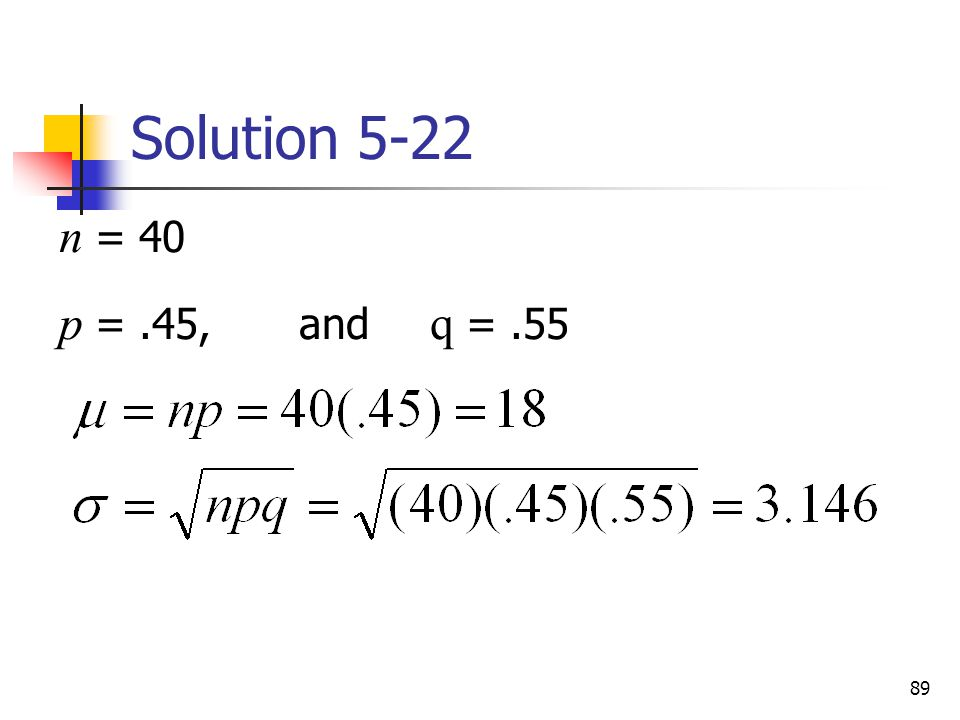 Solution 5-22 n = 40 p = .45, and q = .55