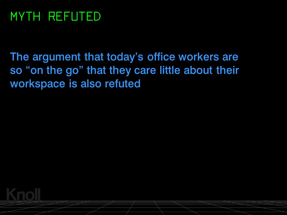 MYTH REFUTED The argument that today's office workers are so on the go that they care little about their workspace is also refuted.