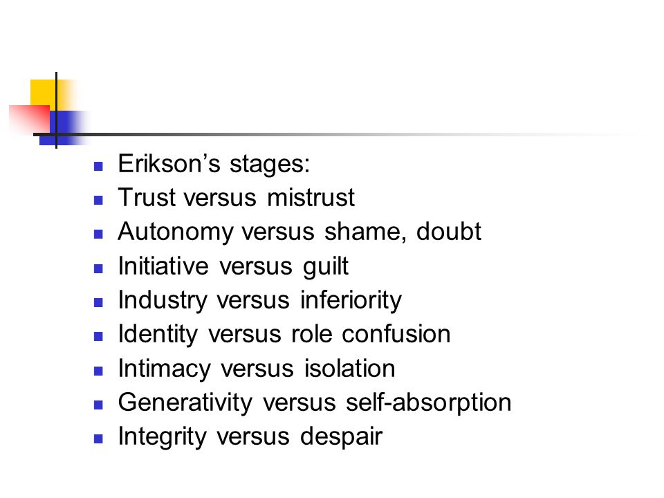 Erikson's stages: Trust versus mistrust. Autonomy versus shame, doubt. Initiative versus guilt. Industry versus inferiority.