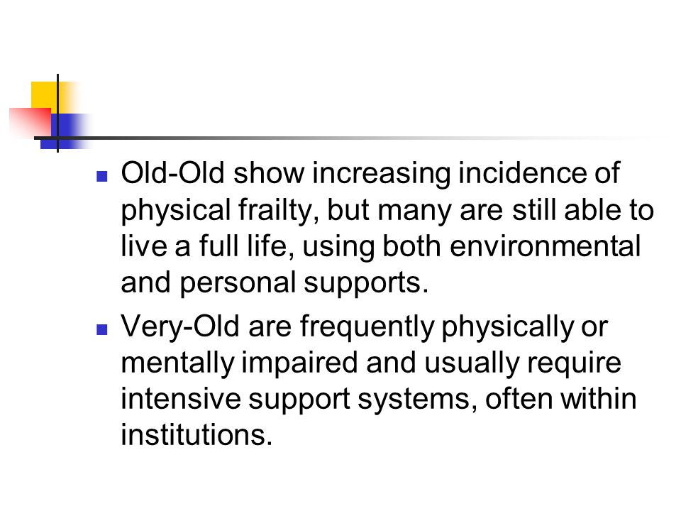 Old-Old show increasing incidence of physical frailty, but many are still able to live a full life, using both environmental and personal supports.