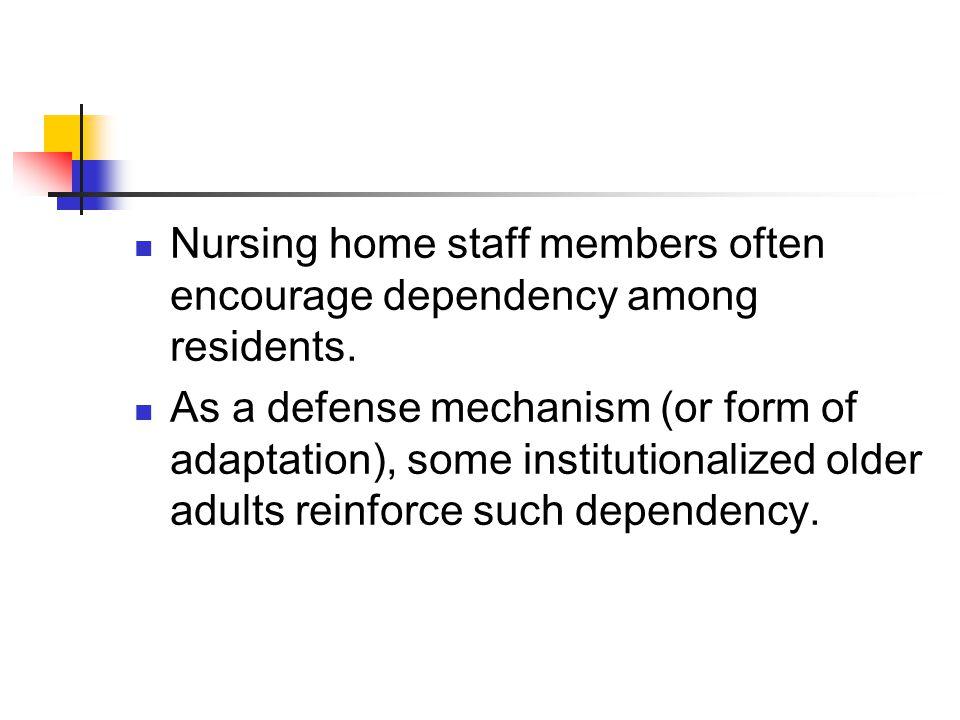Nursing home staff members often encourage dependency among residents.