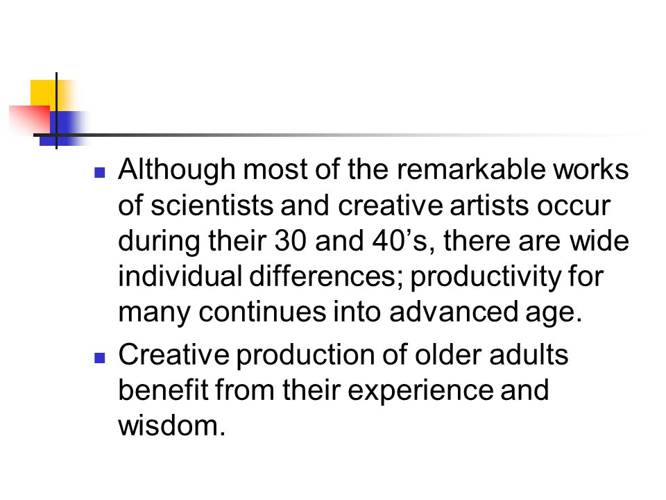 Although most of the remarkable works of scientists and creative artists occur during their 30 and 40's, there are wide individual differences; productivity for many continues into advanced age.