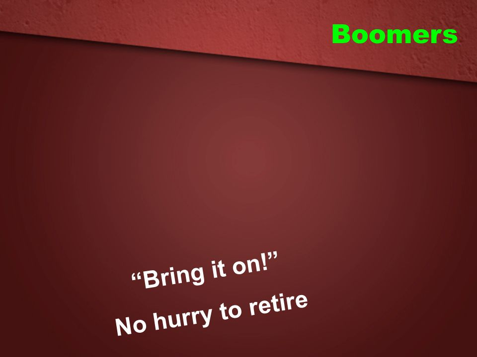 Boomers Bring it on! No hurry to retire