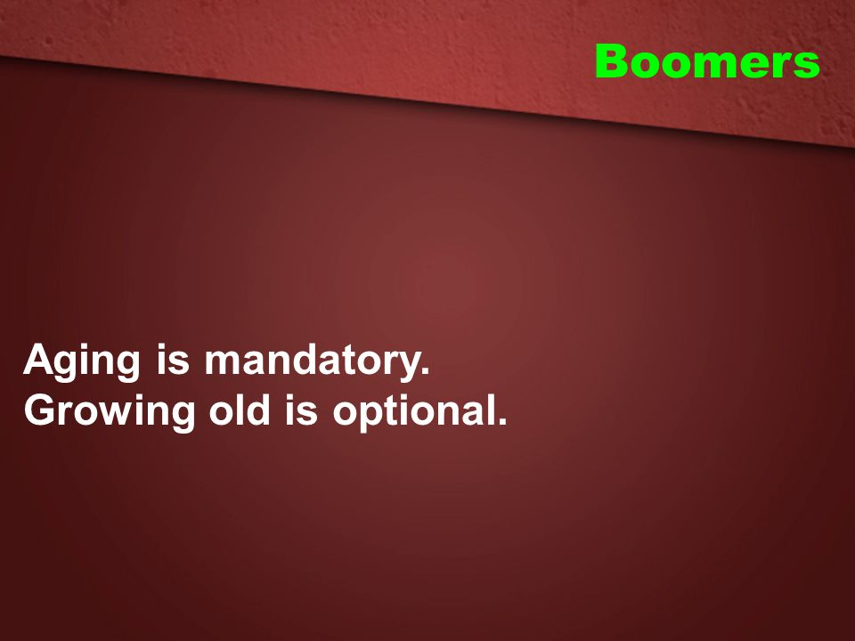 Boomers Aging is mandatory. Growing old is optional.
