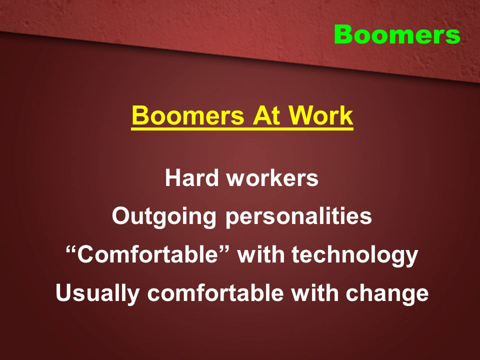 Boomers Boomers At Work Hard workers Outgoing personalities