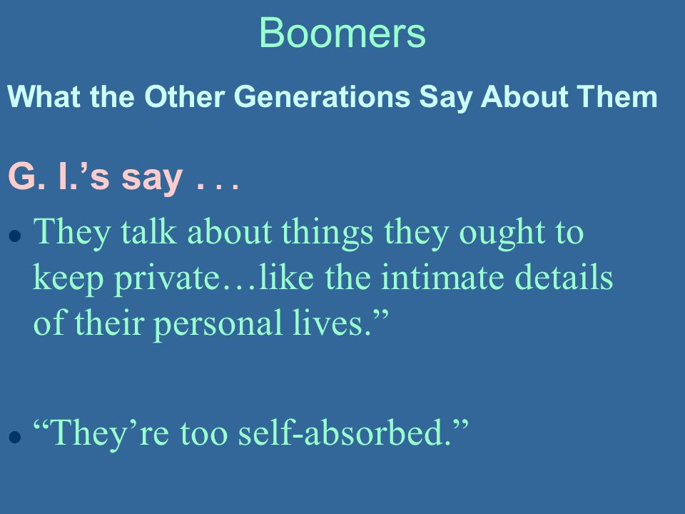 Boomers What the Other Generations Say About Them. G. I.'s say . . .
