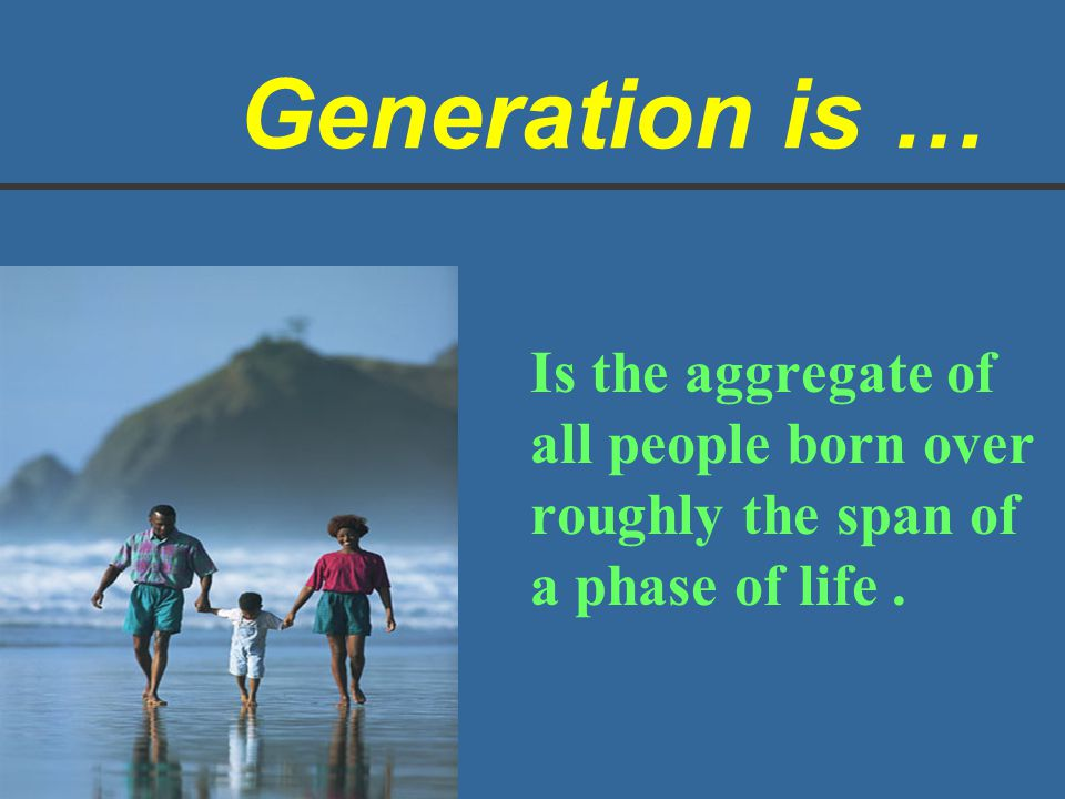 Generation is … Is the aggregate of all people born over roughly the span of a phase of life .