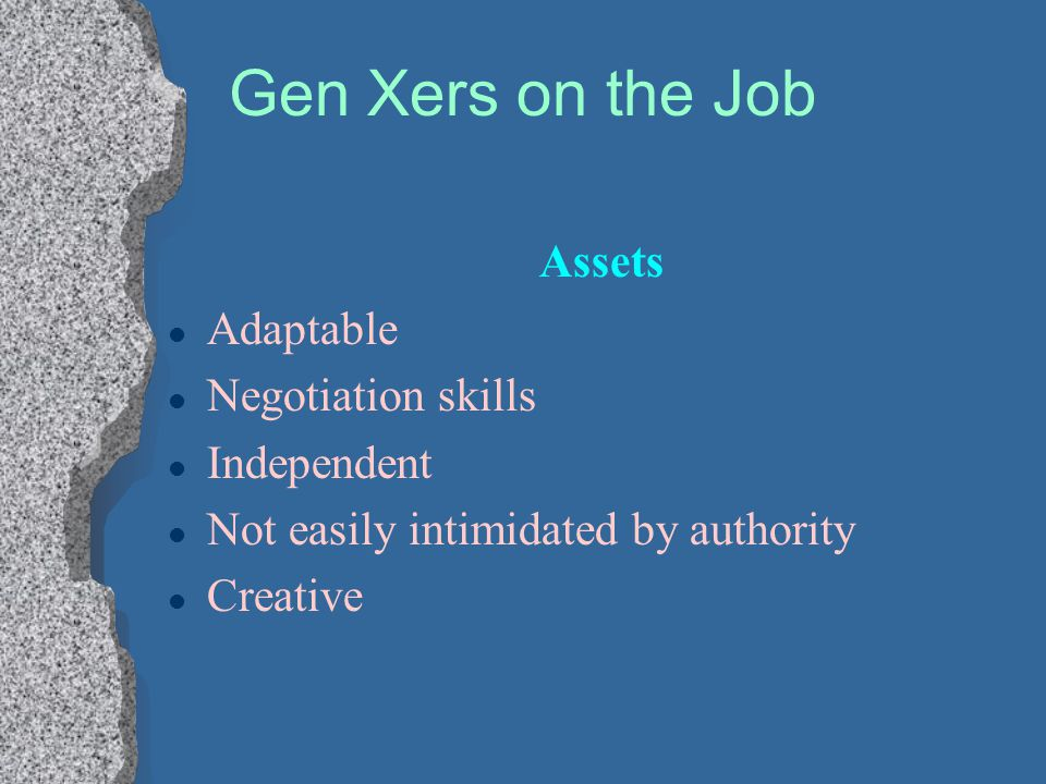 Gen Xers on the Job Assets Adaptable Negotiation skills Independent