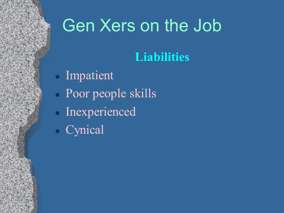 Gen Xers on the Job Liabilities Impatient Poor people skills