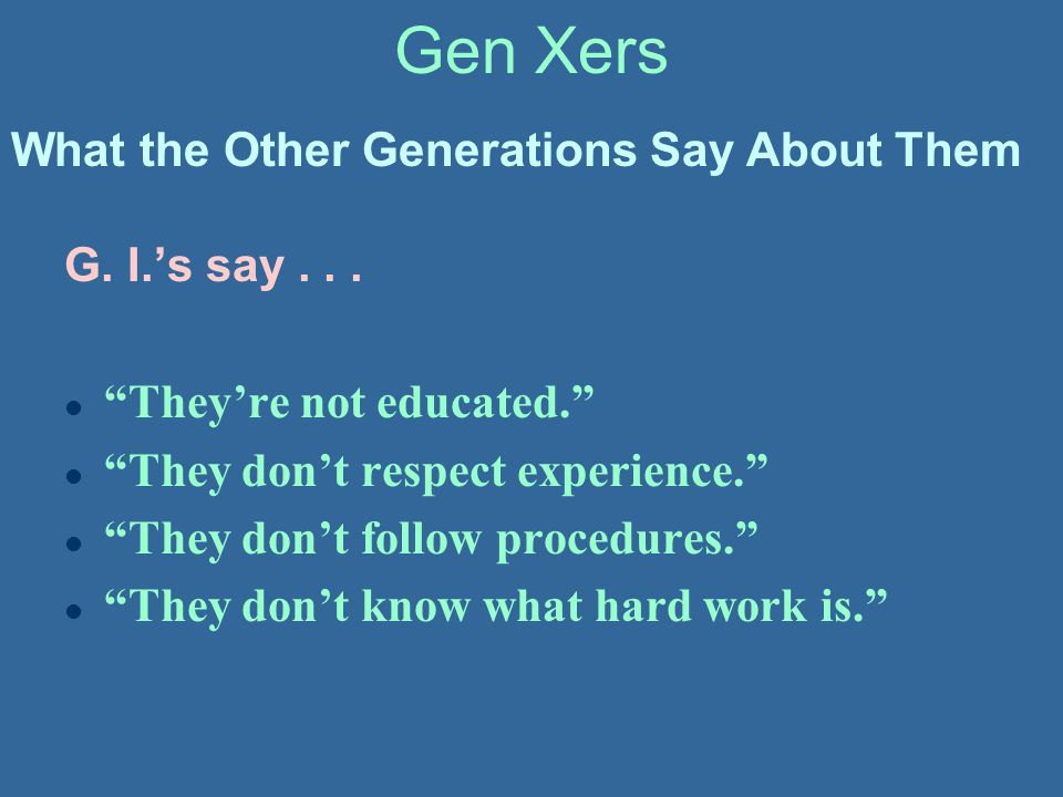 Gen Xers What the Other Generations Say About Them G. I.'s say . . .