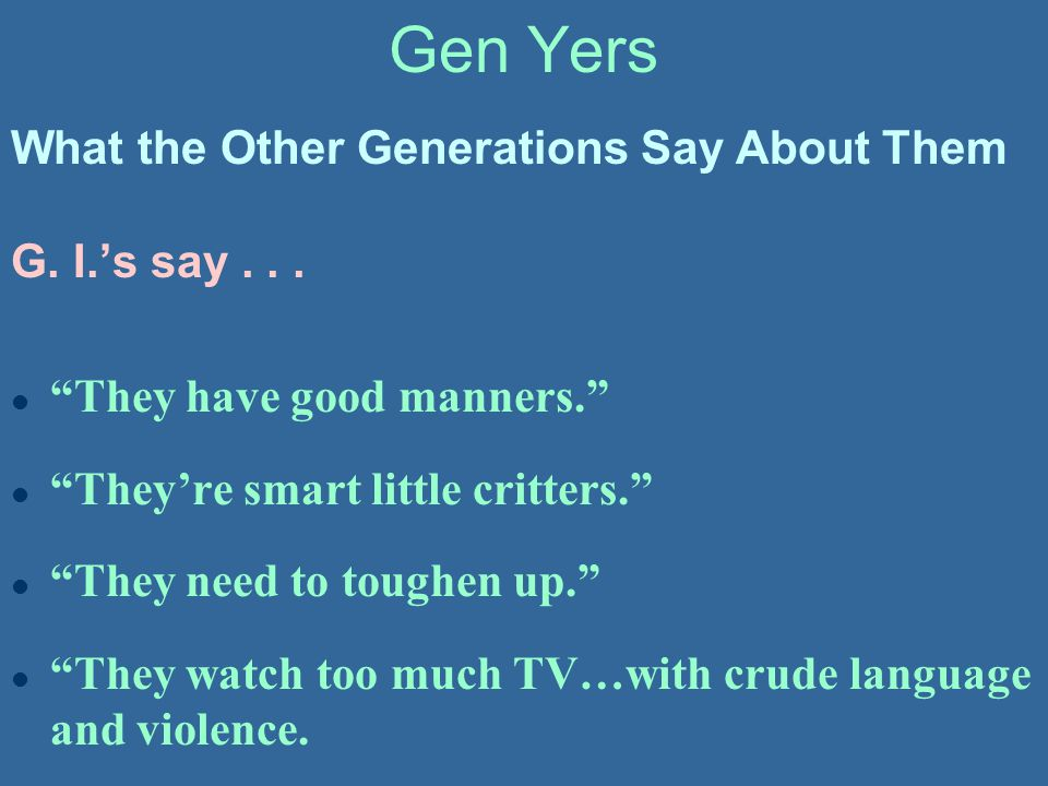 Gen Yers What the Other Generations Say About Them G. I.'s say . . .