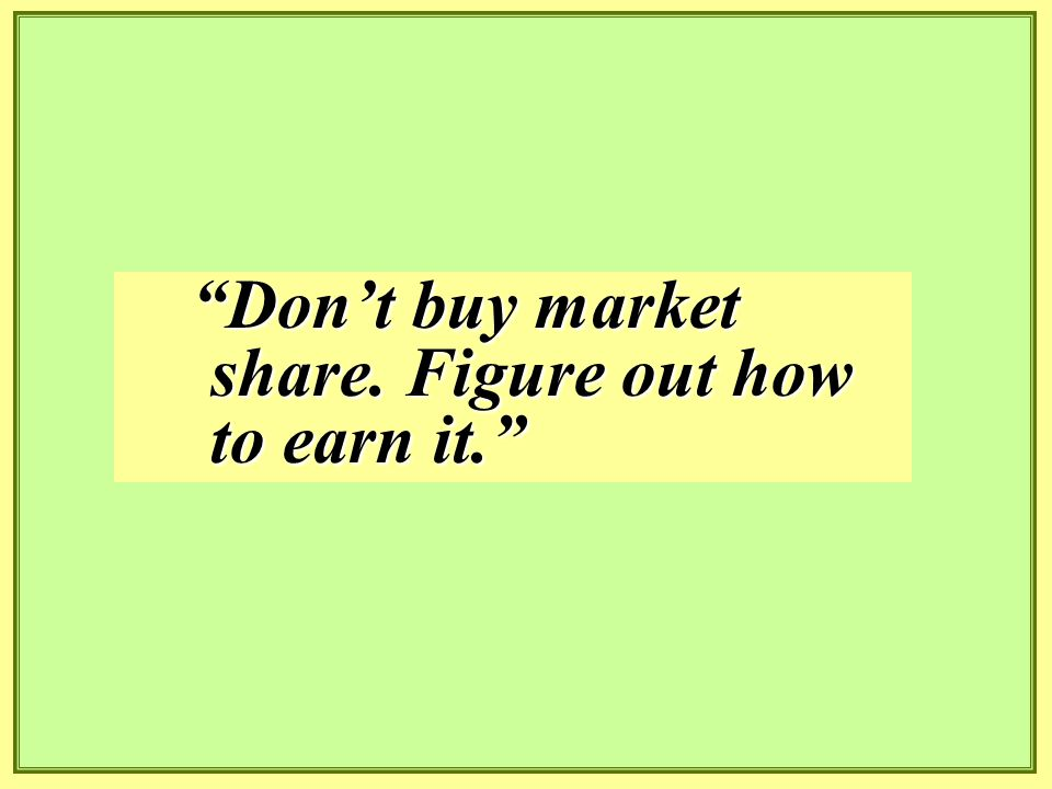 Don't buy market share. Figure out how to earn it.