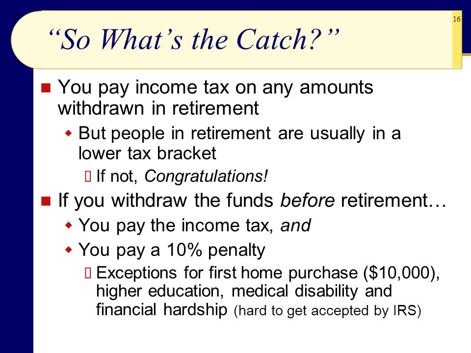 So What's the Catch You pay income tax on any amounts withdrawn in retirement. But people in retirement are usually in a lower tax bracket.