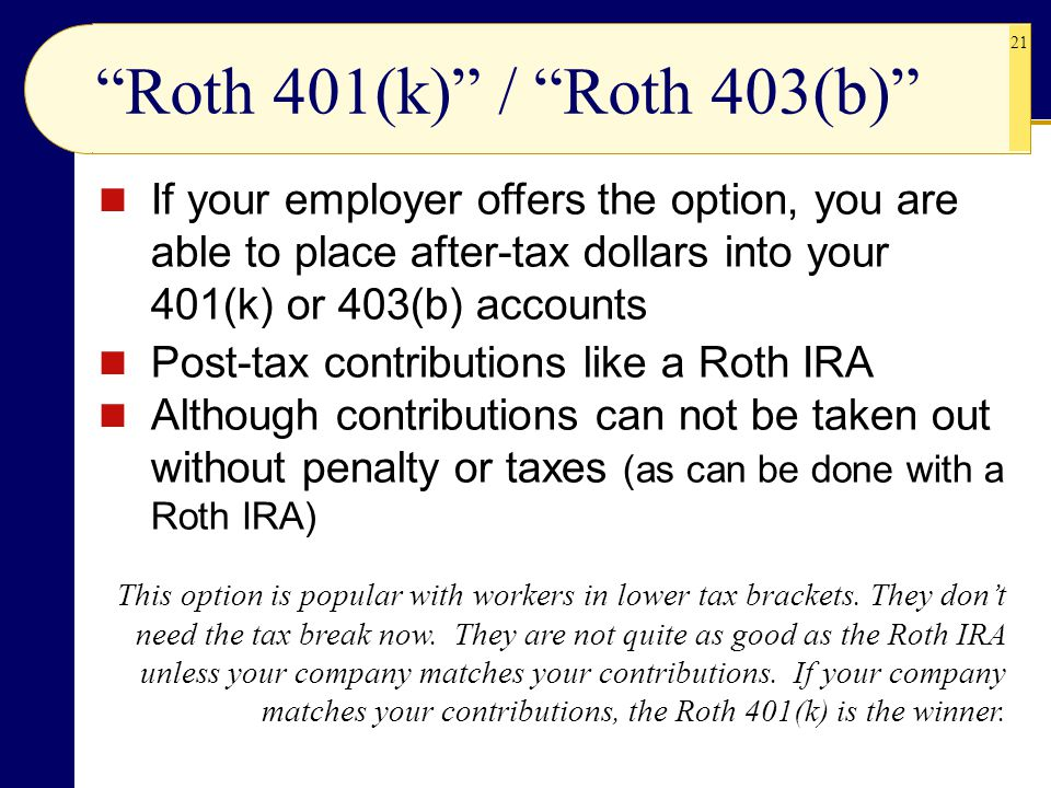 Roth 401(k) / Roth 403(b) If your employer offers the option, you are able to place after-tax dollars into your 401(k) or 403(b) accounts.