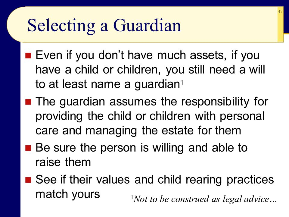 Selecting a Guardian Even if you don't have much assets, if you have a child or children, you still need a will to at least name a guardian1.