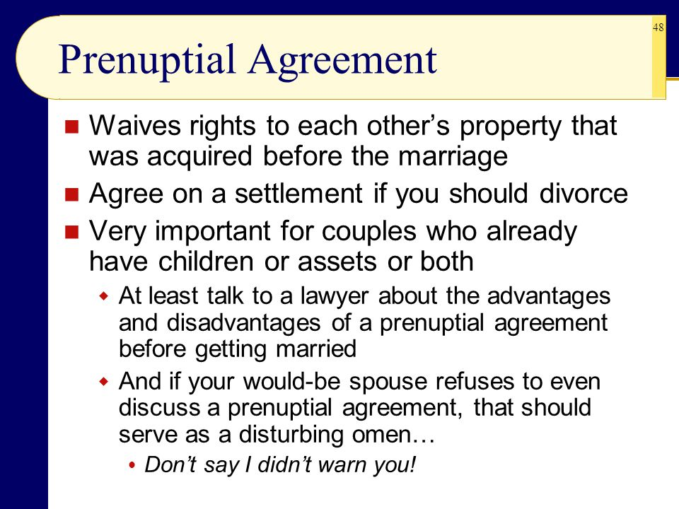 Prenuptial Agreement Waives rights to each other's property that was acquired before the marriage. Agree on a settlement if you should divorce.