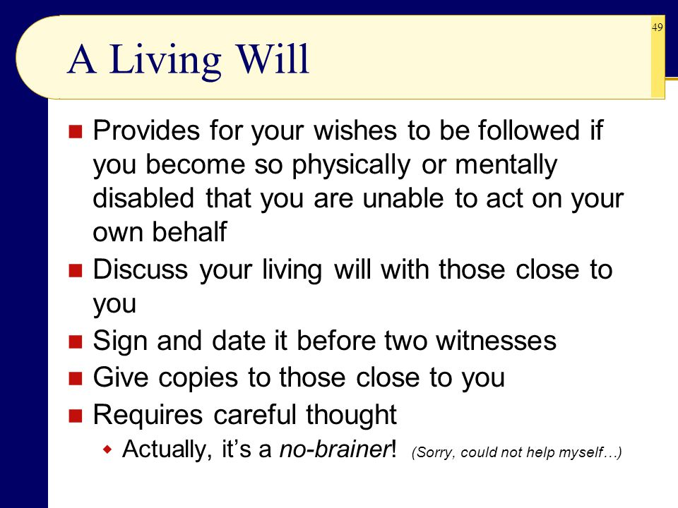 A Living Will Provides for your wishes to be followed if you become so physically or mentally disabled that you are unable to act on your own behalf.