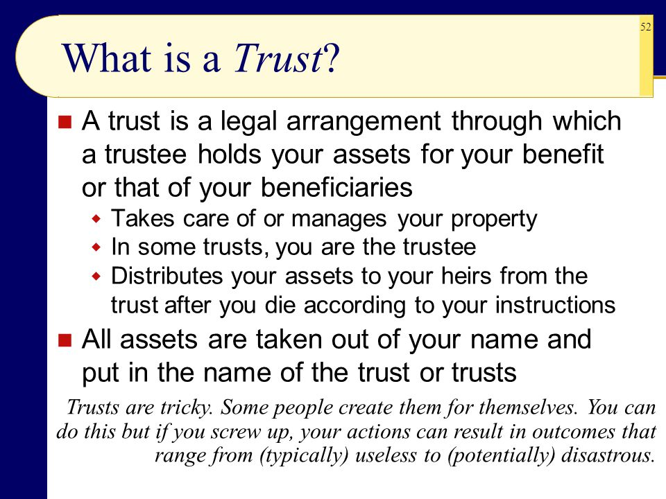 What is a Trust A trust is a legal arrangement through which a trustee holds your assets for your benefit or that of your beneficiaries.