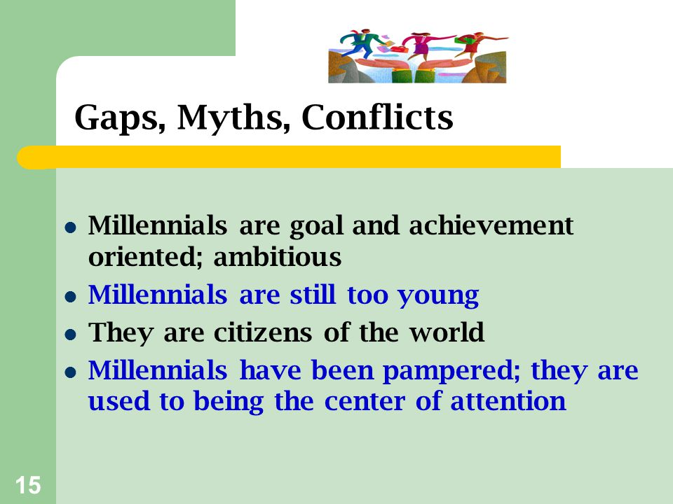 Gaps, Myths, Conflicts Millennials are goal and achievement oriented; ambitious. Millennials are still too young.