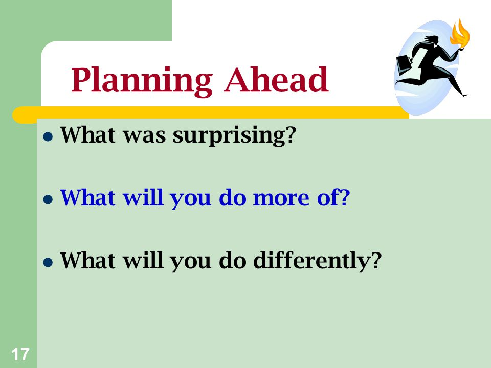 Planning Ahead What was surprising What will you do more of