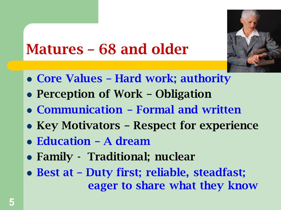 Matures – 68 and older Core Values – Hard work; authority
