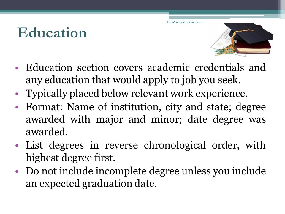 On-Ramp Program 2010 Education. Education section covers academic credentials and any education that would apply to job you seek.