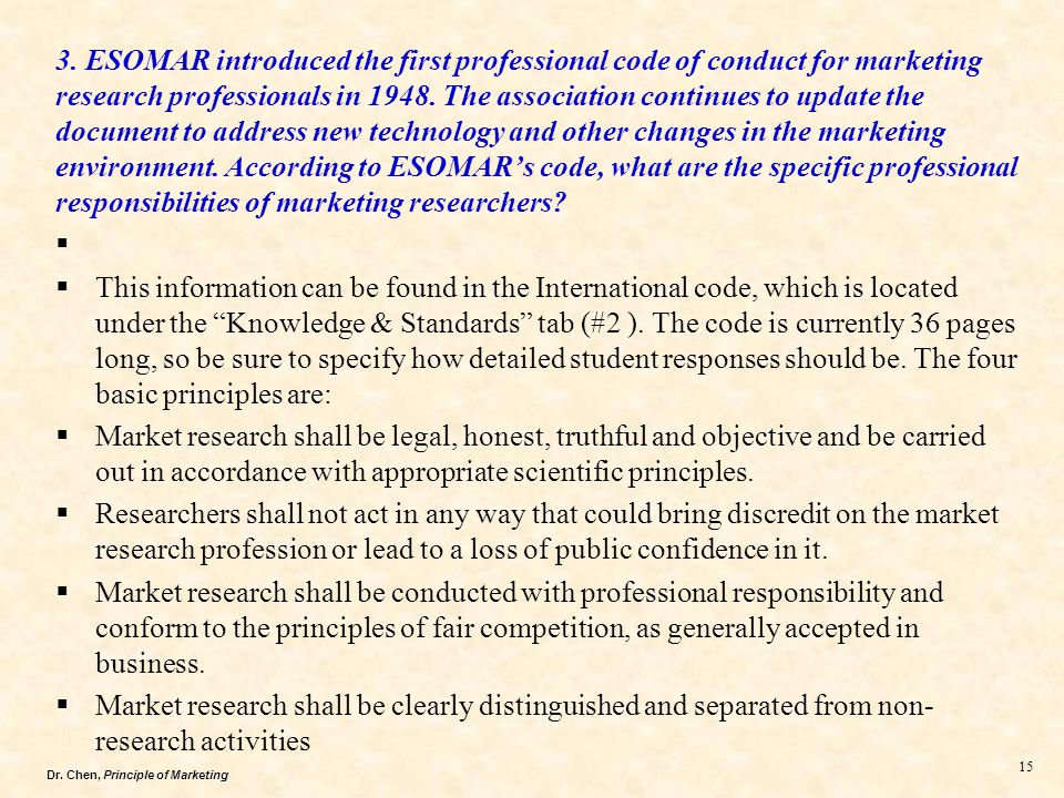3. ESOMAR introduced the first professional code of conduct for marketing research professionals in 1948. The association continues to update the document to address new technology and other changes in the marketing environment. According to ESOMAR's code, what are the specific professional responsibilities of marketing researchers