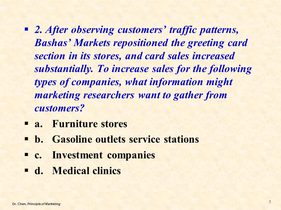2. After observing customers' traffic patterns, Bashas' Markets repositioned the greeting card section in its stores, and card sales increased substantially. To increase sales for the following types of companies, what information might marketing researchers want to gather from customers