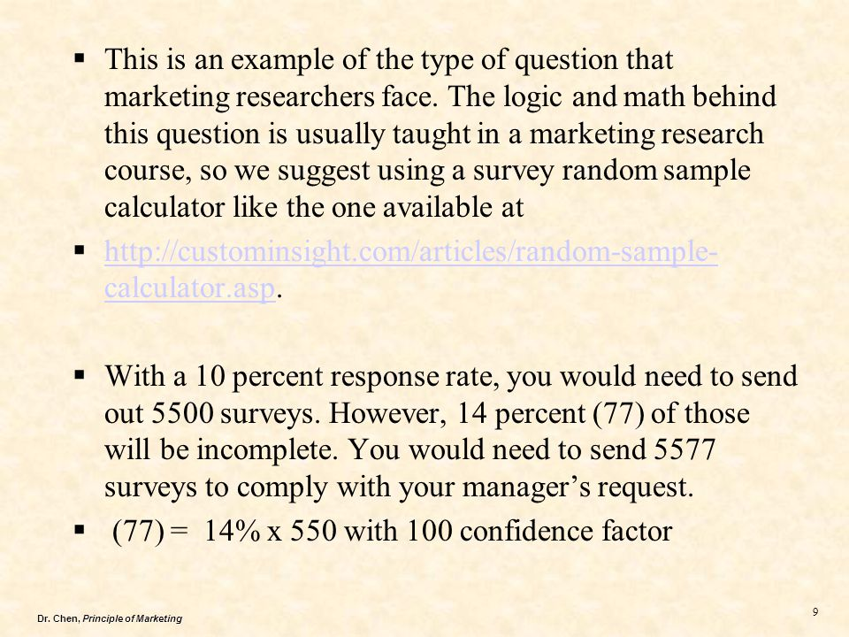 This is an example of the type of question that marketing researchers face. The logic and math behind this question is usually taught in a marketing research course, so we suggest using a survey random sample calculator like the one available at