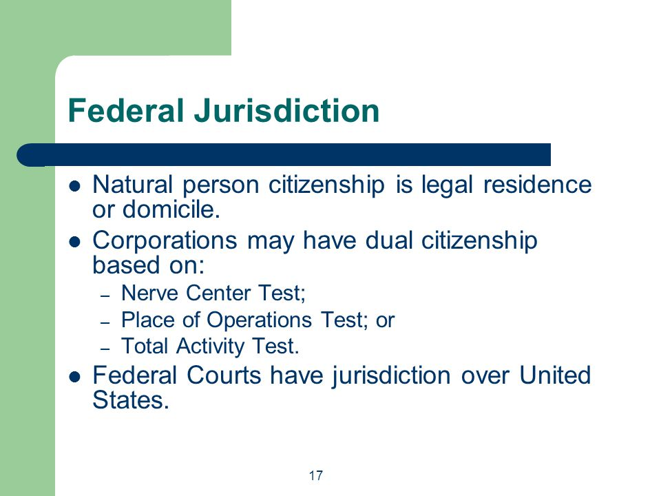 Federal Jurisdiction Natural person citizenship is legal residence or domicile. Corporations may have dual citizenship based on: