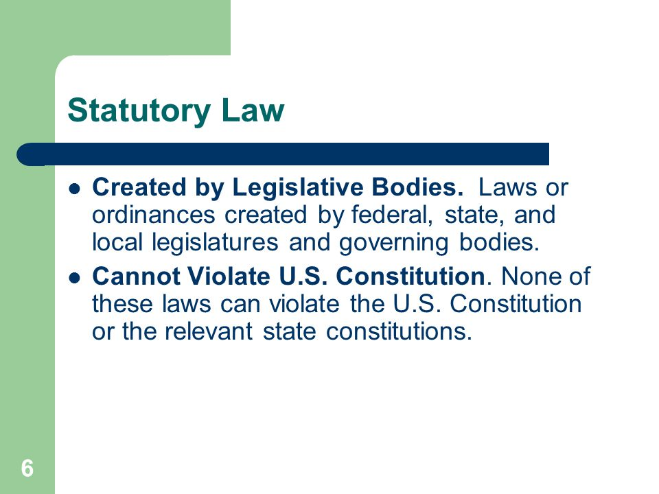 Statutory Law Created by Legislative Bodies. Laws or ordinances created by federal, state, and local legislatures and governing bodies.