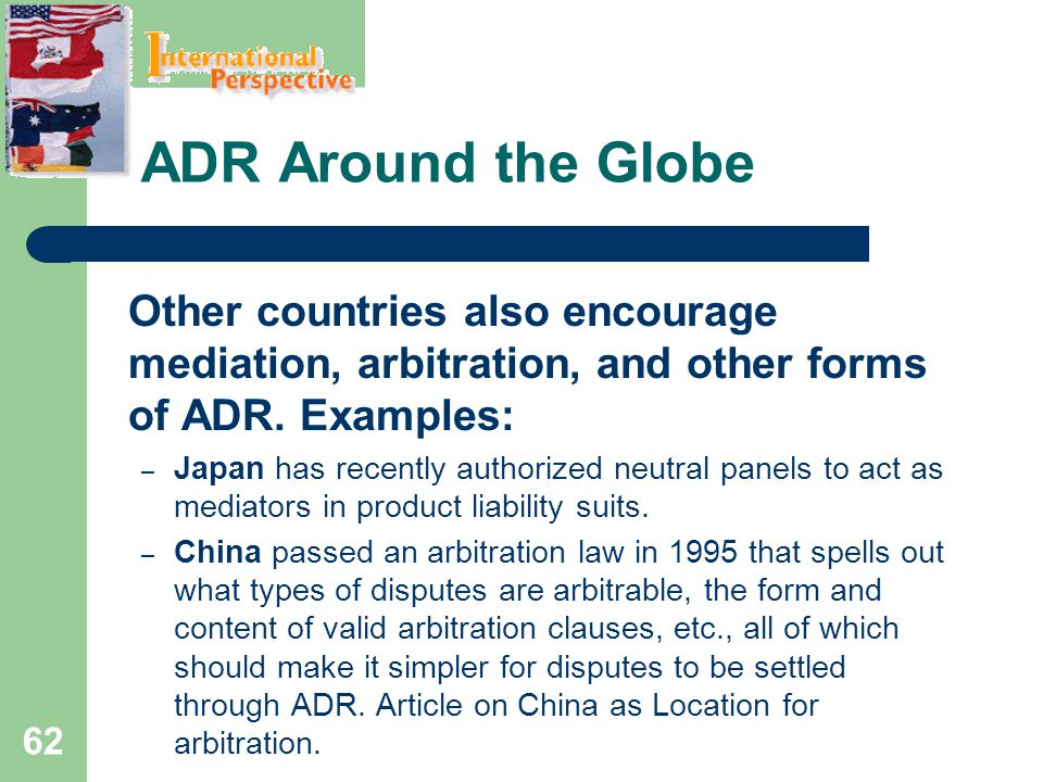 ADR Around the Globe Other countries also encourage mediation, arbitration, and other forms of ADR. Examples: