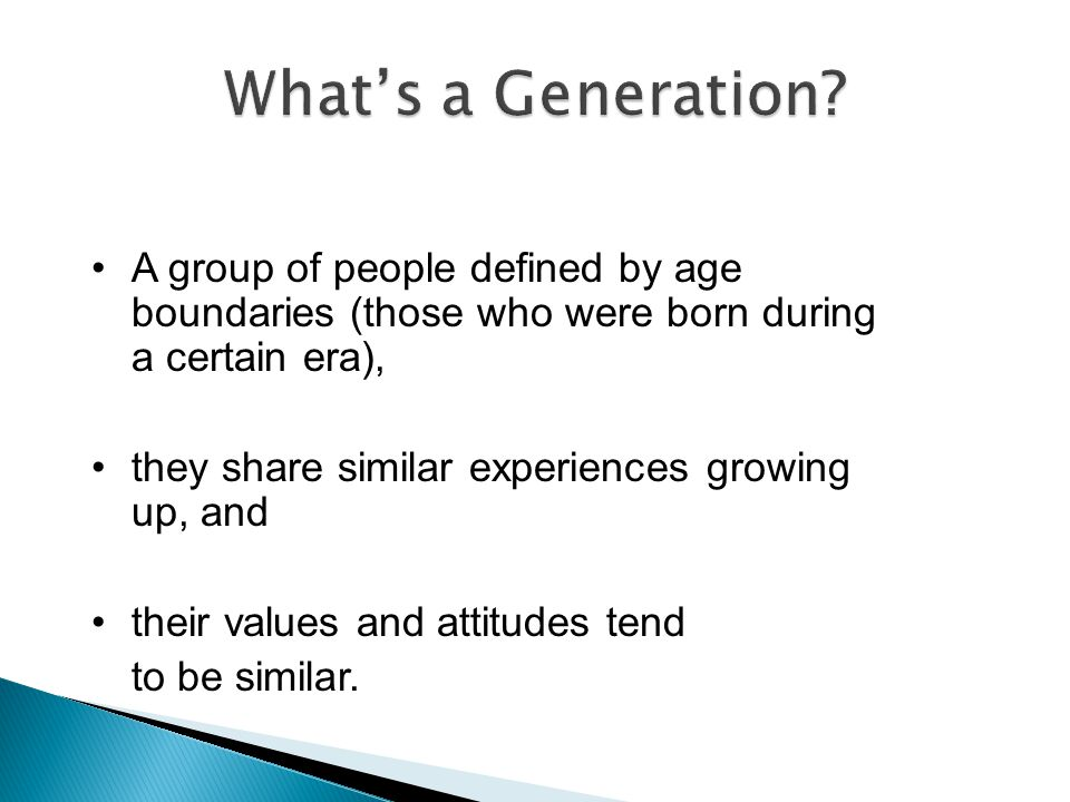 What's a Generation A group of people defined by age boundaries (those who were born during a certain era),