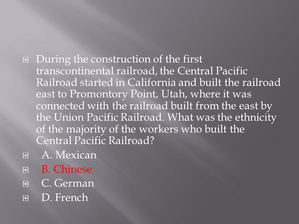 During the construction of the first transcontinental railroad, the Central Pacific Railroad started in California and built the railroad east to Promontory Point, Utah, where it was connected with the railroad built from the east by the Union Pacific Railroad. What was the ethnicity of the majority of the workers who built the Central Pacific Railroad