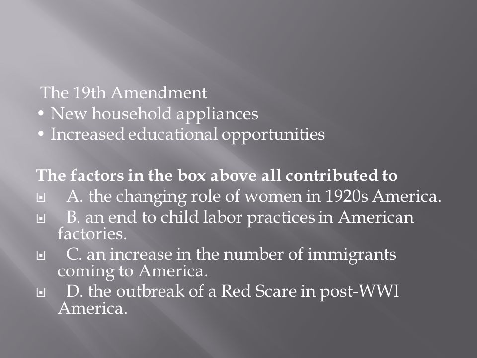 The 19th Amendment • New household appliances. • Increased educational opportunities. The factors in the box above all contributed to.