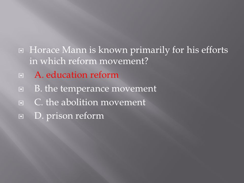 Horace Mann is known primarily for his efforts in which reform movement