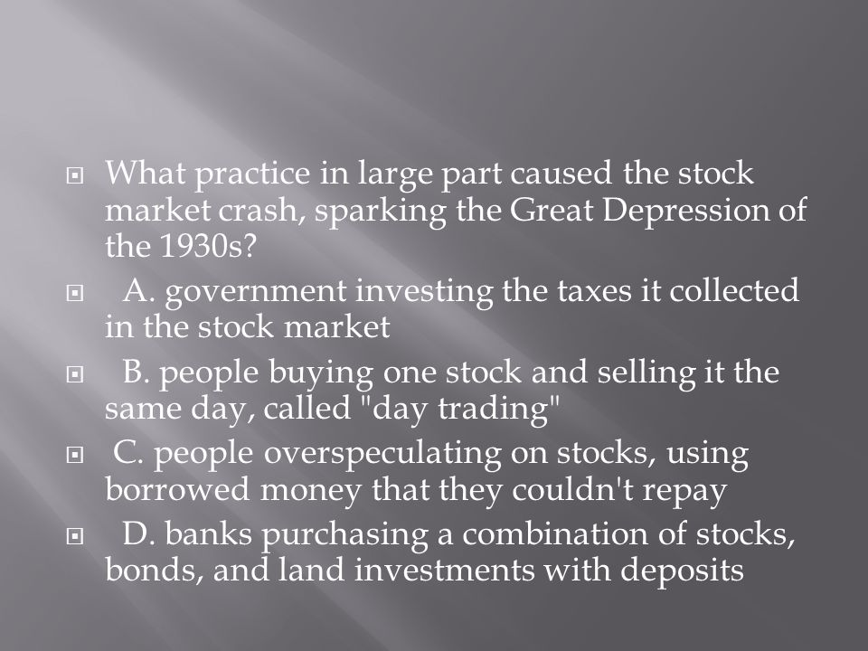 What practice in large part caused the stock market crash, sparking the Great Depression of the 1930s